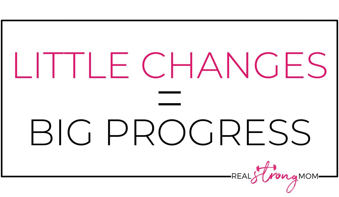 Little Changes = Big Progress