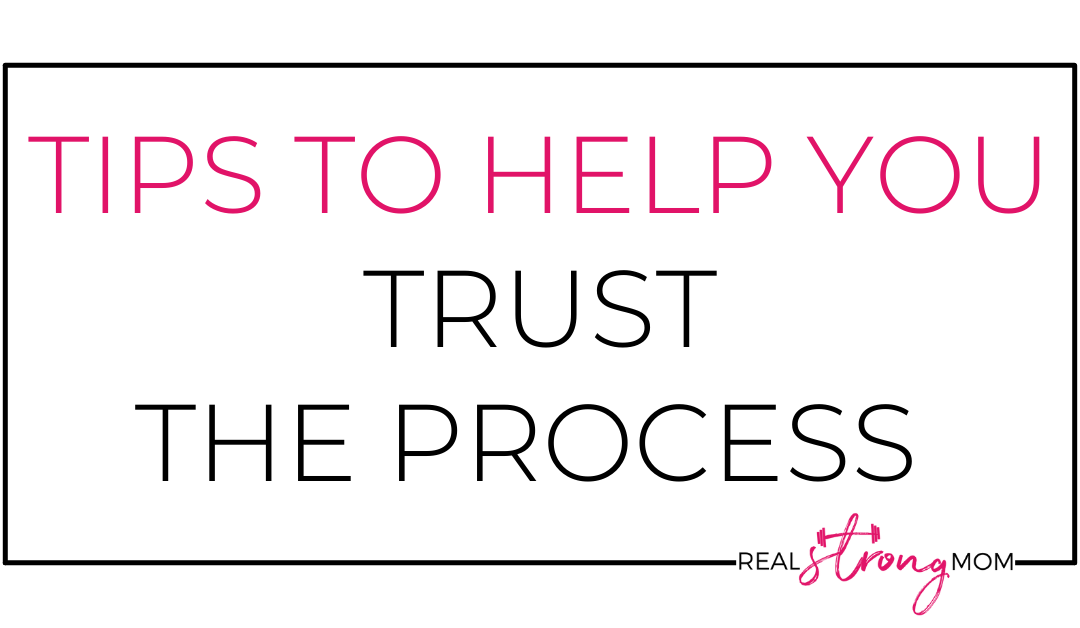 Tips to Help YOU Trust The Process