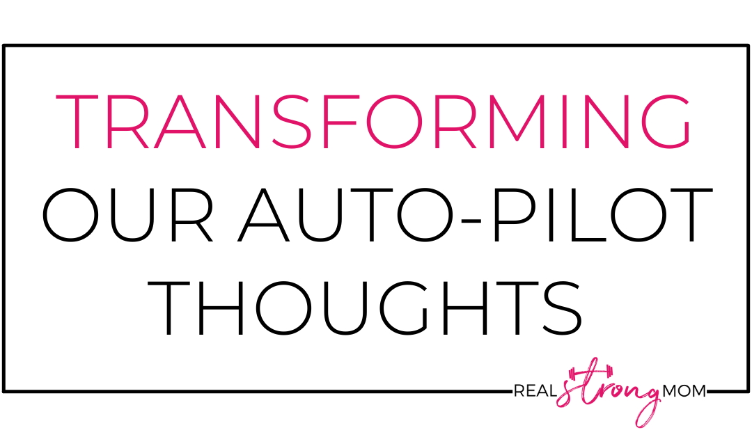 Transforming Our Autopilot Thoughts