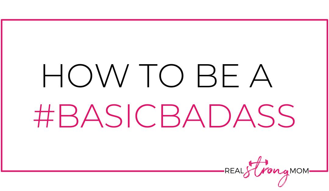 So you wanna be a Basic Badass? Here's How!