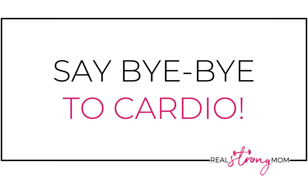 Say Bye-Bye to Cardio!