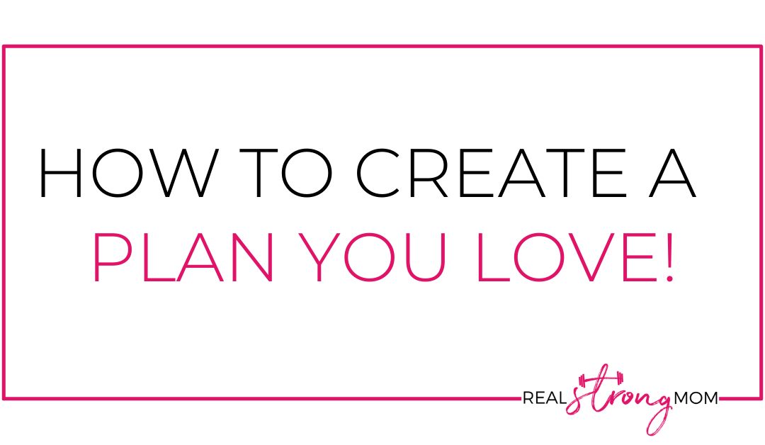 How to Create a Plan YOU Love!